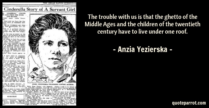 Anzia Yezierska Quote: The trouble with us is that the ghetto of the Middle Ages and the children of the twentieth century have to live under one roof.