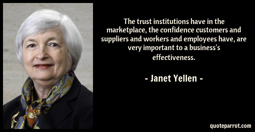 Janet Yellen Quote: The trust institutions have in the marketplace, the confidence customers and suppliers and workers and employees have, are very important to a business's effectiveness.