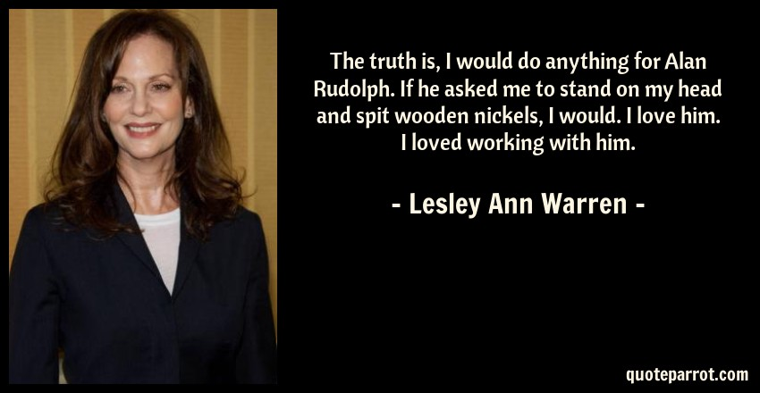 Lesley Ann Warren Quote: The truth is, I would do anything for Alan Rudolph. If he asked me to stand on my head and spit wooden nickels, I would. I love him. I loved working with him.
