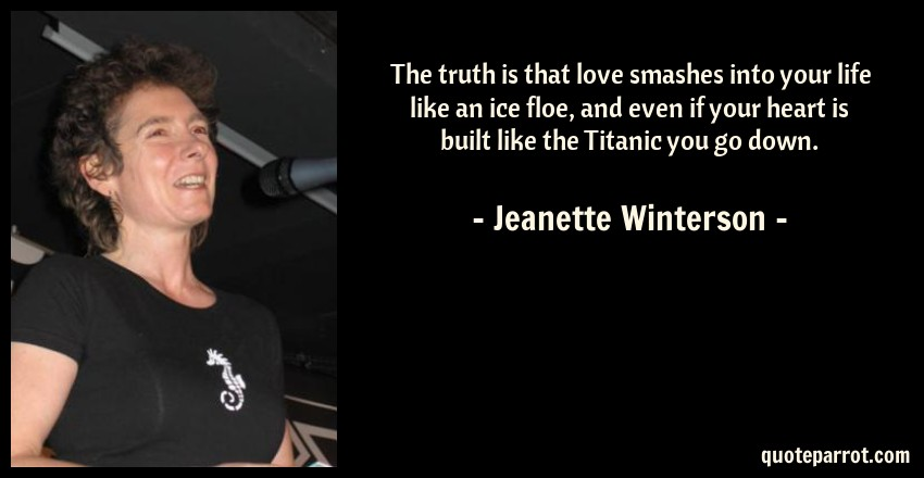 Jeanette Winterson Quote: The truth is that love smashes into your life like an ice floe, and even if your heart is built like the Titanic you go down.