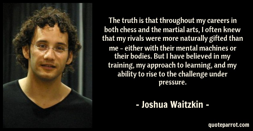 Joshua Waitzkin Quote: The truth is that throughout my careers in both chess and the martial arts, I often knew that my rivals were more naturally gifted than me - either with their mental machines or their bodies. But I have believed in my training, my approach to learning, and my ability to rise to the challenge under pressure.