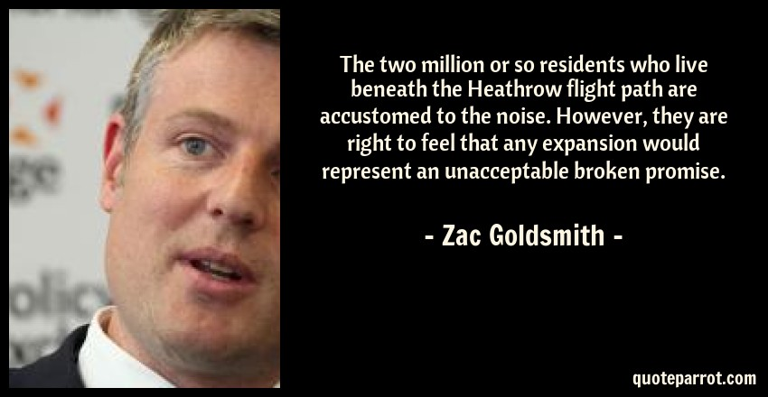 Zac Goldsmith Quote: The two million or so residents who live beneath the Heathrow flight path are accustomed to the noise. However, they are right to feel that any expansion would represent an unacceptable broken promise.