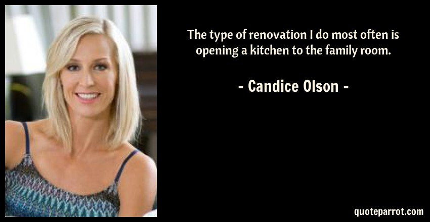 Candice Olson Quote: The type of renovation I do most often is opening a kitchen to the family room.