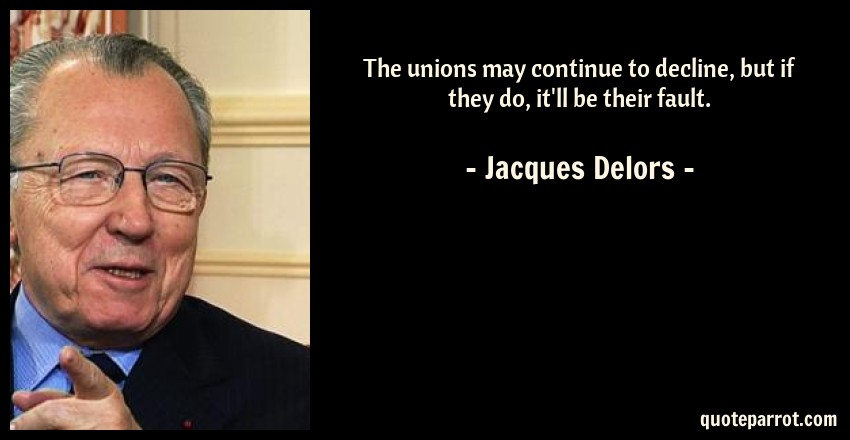 Jacques Delors Quote: The unions may continue to decline, but if they do, it'll be their fault.