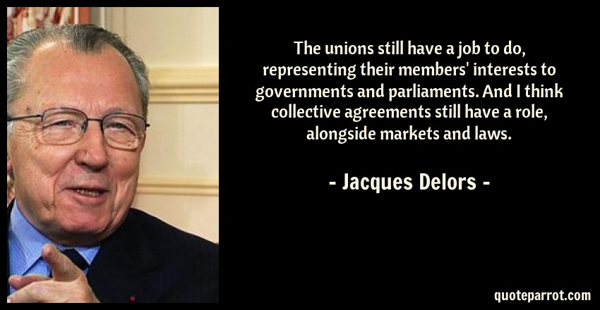 Jacques Delors Quote: The unions still have a job to do, representing their members' interests to governments and parliaments. And I think collective agreements still have a role, alongside markets and laws.