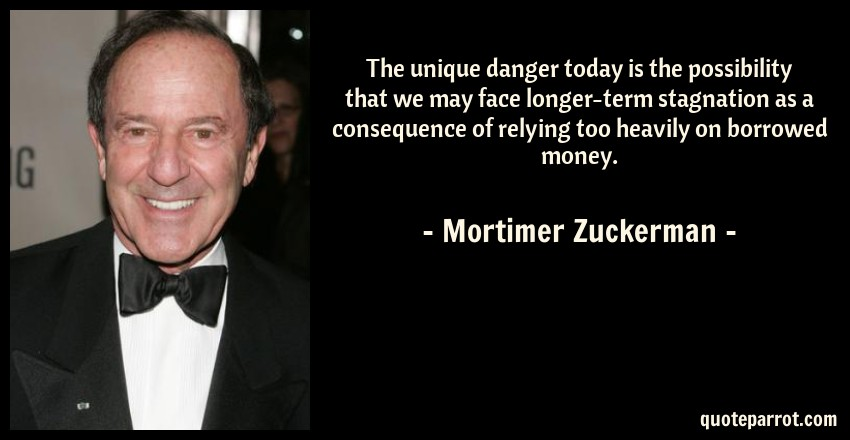 Mortimer Zuckerman Quote: The unique danger today is the possibility that we may face longer-term stagnation as a consequence of relying too heavily on borrowed money.