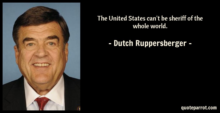 Dutch Ruppersberger Quote: The United States can't be sheriff of the whole world.