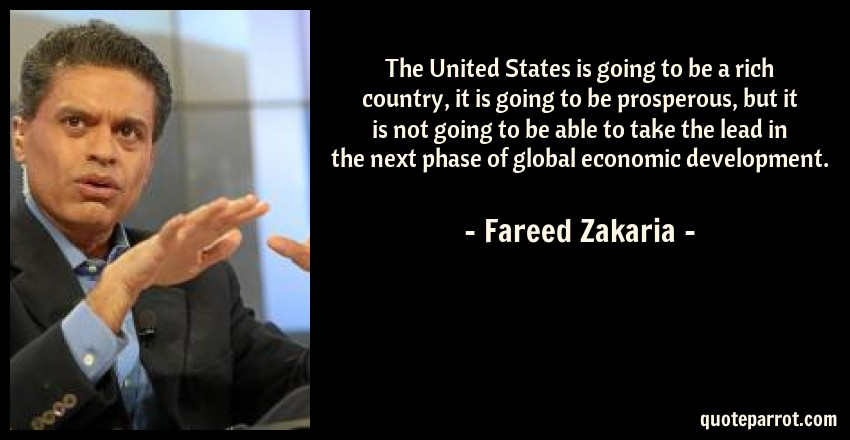 Fareed Zakaria Quote: The United States is going to be a rich country, it is going to be prosperous, but it is not going to be able to take the lead in the next phase of global economic development.