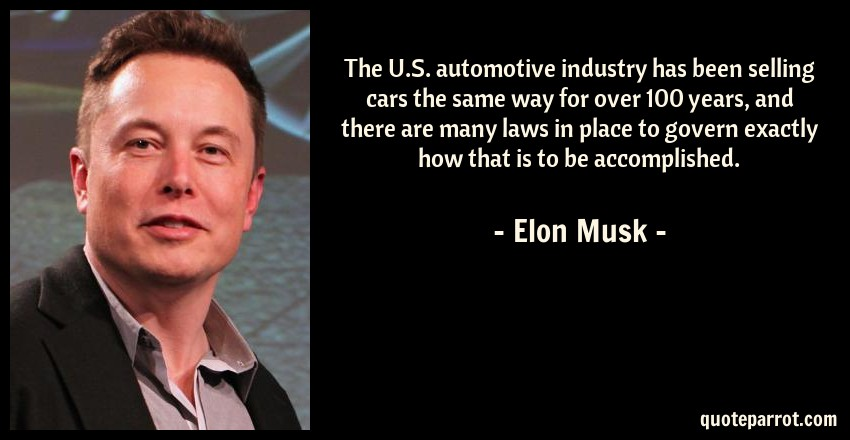 Elon Musk Quote: The U.S. automotive industry has been selling cars the same way for over 100 years, and there are many laws in place to govern exactly how that is to be accomplished.