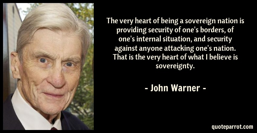 John Warner Quote: The very heart of being a sovereign nation is providing security of one's borders, of one's internal situation, and security against anyone attacking one's nation. That is the very heart of what I believe is sovereignty.