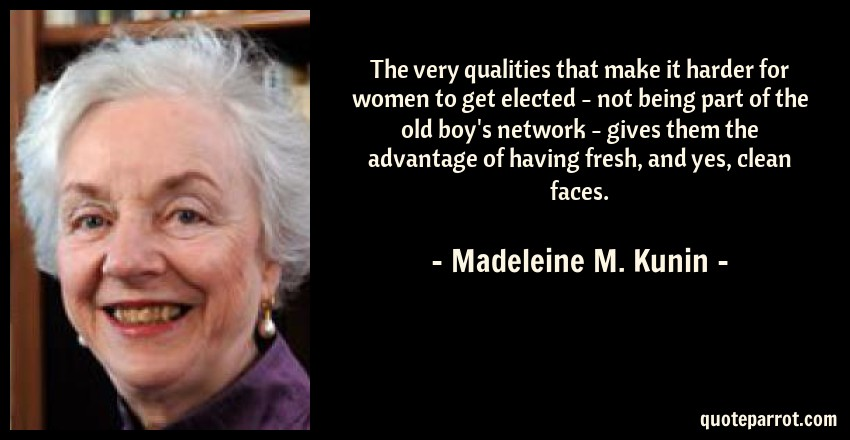 Madeleine M. Kunin Quote: The very qualities that make it harder for women to get elected - not being part of the old boy's network - gives them the advantage of having fresh, and yes, clean faces.