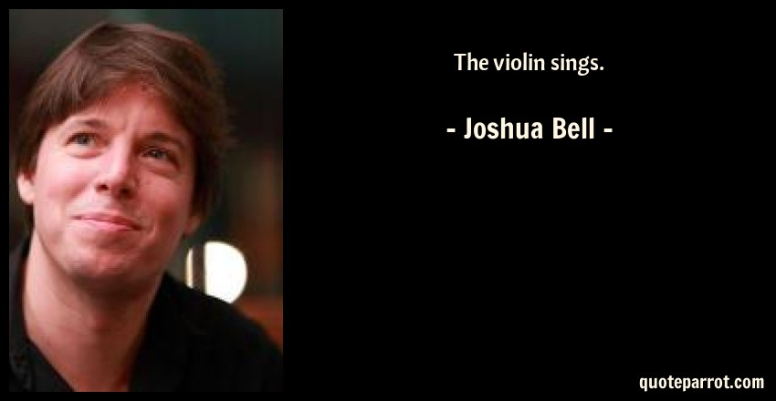 Joshua Bell Quote: The violin sings.