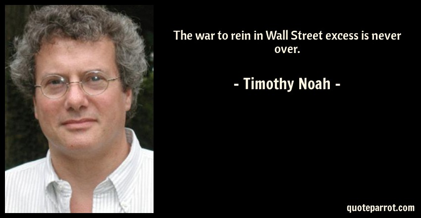 Timothy Noah Quote: The war to rein in Wall Street excess is never over.