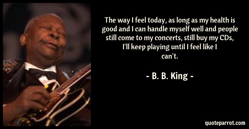B. B. King Quote: The way I feel today, as long as my health is good and I can handle myself well and people still come to my concerts, still buy my CDs, I'll keep playing until I feel like I can't.