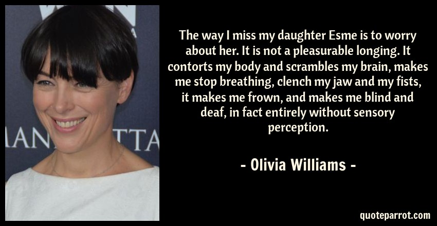 Olivia Williams Quote: The way I miss my daughter Esme is to worry about her. It is not a pleasurable longing. It contorts my body and scrambles my brain, makes me stop breathing, clench my jaw and my fists, it makes me frown, and makes me blind and deaf, in fact entirely without sensory perception.