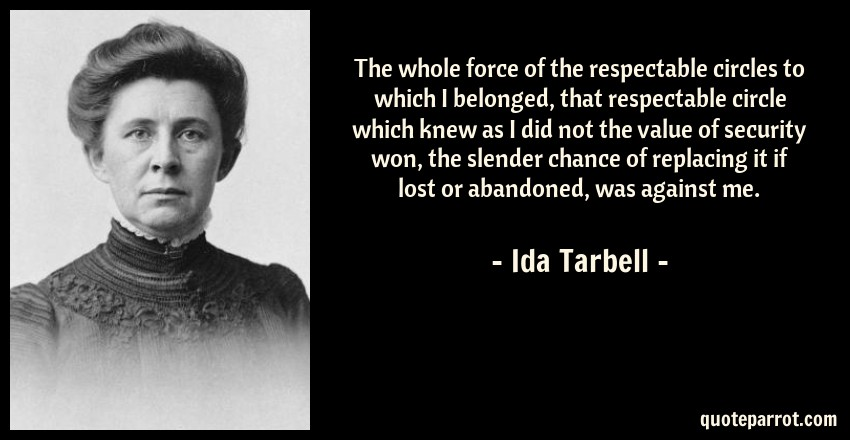 Ida Tarbell Quote: The whole force of the respectable circles to which I belonged, that respectable circle which knew as I did not the value of security won, the slender chance of replacing it if lost or abandoned, was against me.