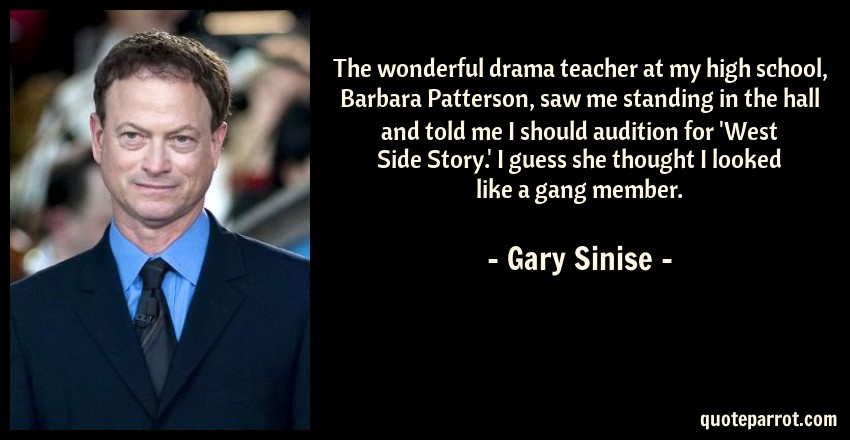 Gary Sinise Quote: The wonderful drama teacher at my high school, Barbara Patterson, saw me standing in the hall and told me I should audition for 'West Side Story.' I guess she thought I looked like a gang member.