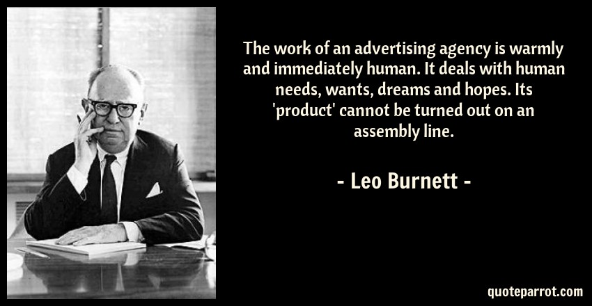 Leo Burnett Quote: The work of an advertising agency is warmly and immediately human. It deals with human needs, wants, dreams and hopes. Its 'product' cannot be turned out on an assembly line.