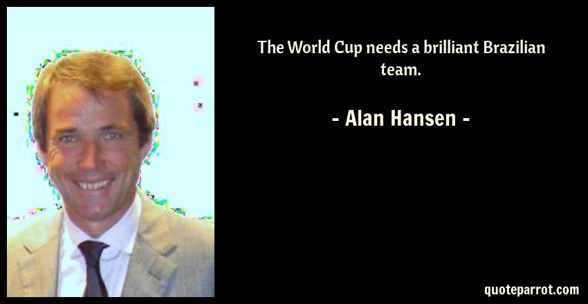Alan Hansen Quote: The World Cup needs a brilliant Brazilian team.