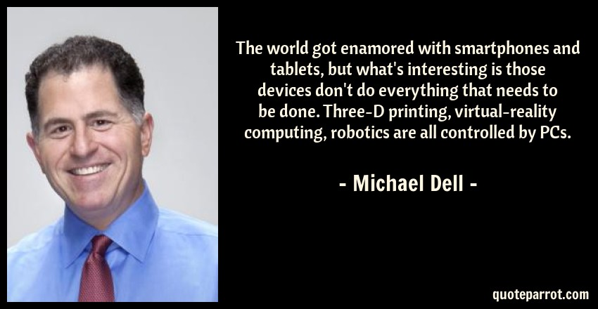 Michael Dell Quote: The world got enamored with smartphones and tablets, but what's interesting is those devices don't do everything that needs to be done. Three-D printing, virtual-reality computing, robotics are all controlled by PCs.