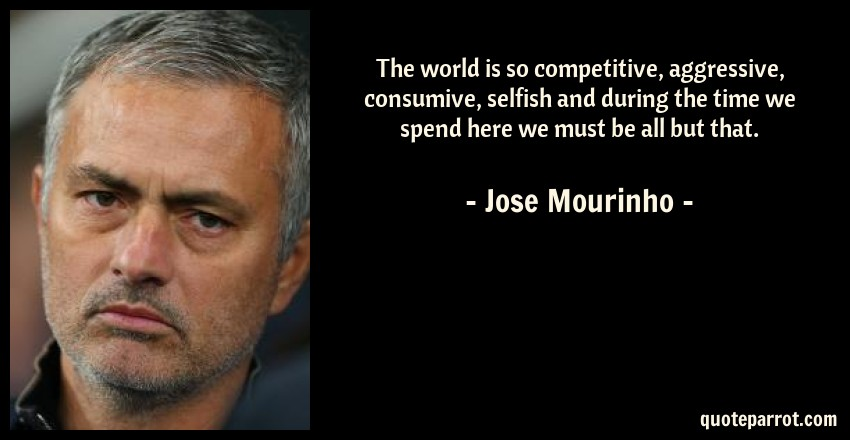 Jose Mourinho Quote: The world is so competitive, aggressive, consumive, selfish and during the time we spend here we must be all but that.
