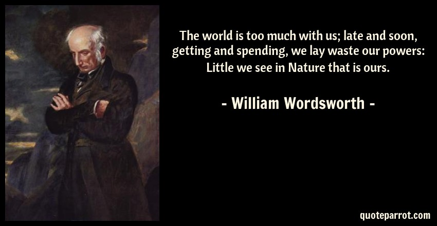 William Wordsworth Quote: The world is too much with us; late and soon, getting and spending, we lay waste our powers: Little we see in Nature that is ours.