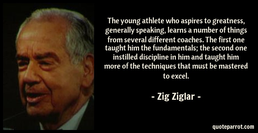Zig Ziglar Quote: The young athlete who aspires to greatness, generally speaking, learns a number of things from several different coaches. The first one taught him the fundamentals; the second one instilled discipline in him and taught him more of the techniques that must be mastered to excel.