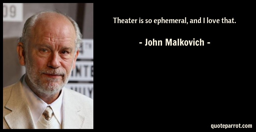 John Malkovich Quote: Theater is so ephemeral, and I love that.