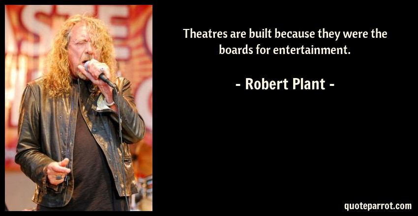 Robert Plant Quote: Theatres are built because they were the boards for entertainment.