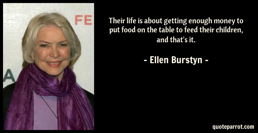 Ellen Burstyn Quote: Their life is about getting enough money to put food on the table to feed their children, and that's it.