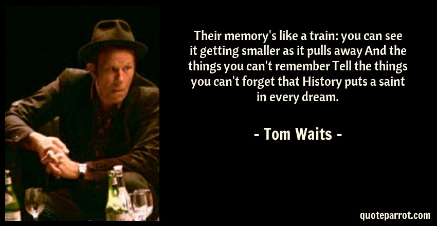 Their memory's like a train: you can see it getting sma    by Tom