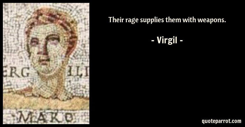 Virgil Quote: Their rage supplies them with weapons.