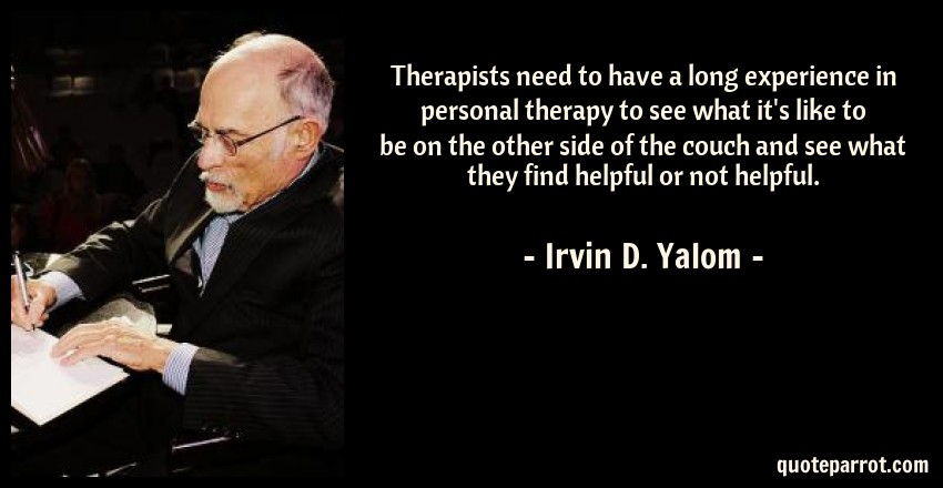 Irvin D. Yalom Quote: Therapists need to have a long experience in personal therapy to see what it's like to be on the other side of the couch and see what they find helpful or not helpful.