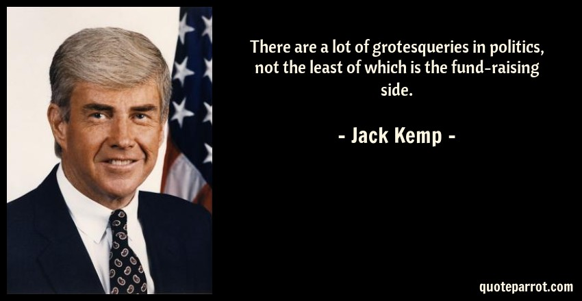 Jack Kemp Quote: There are a lot of grotesqueries in politics, not the least of which is the fund-raising side.