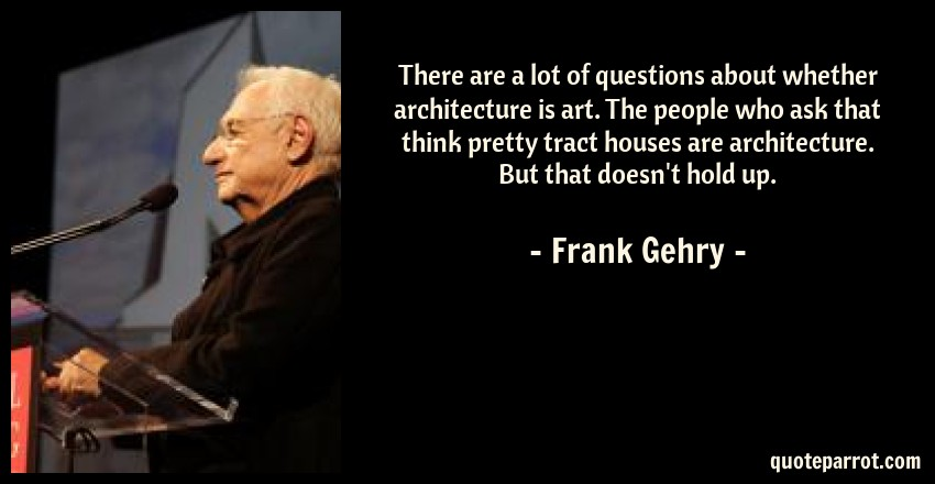 Frank Gehry Quote: There are a lot of questions about whether architecture is art. The people who ask that think pretty tract houses are architecture. But that doesn't hold up.