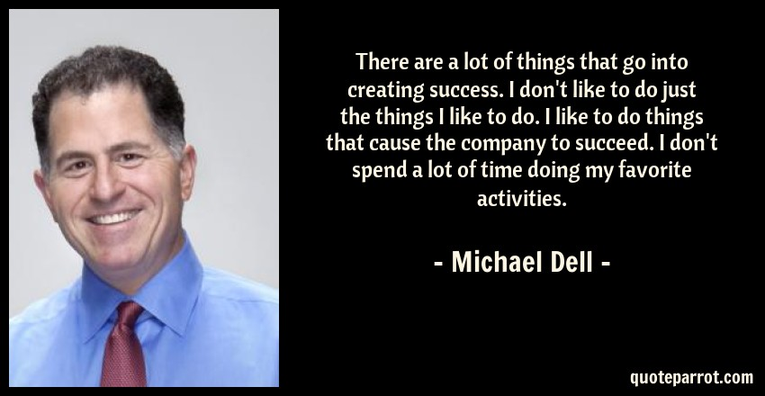 Michael Dell Quote: There are a lot of things that go into creating success. I don't like to do just the things I like to do. I like to do things that cause the company to succeed. I don't spend a lot of time doing my favorite activities.
