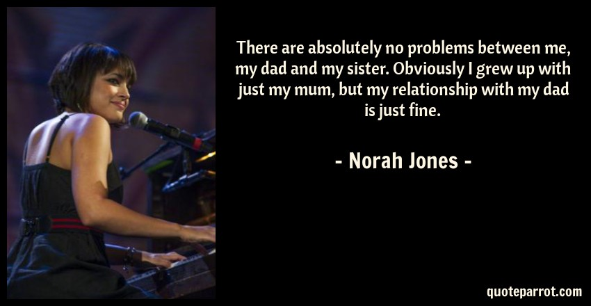 Norah Jones Quote: There are absolutely no problems between me, my dad and my sister. Obviously I grew up with just my mum, but my relationship with my dad is just fine.