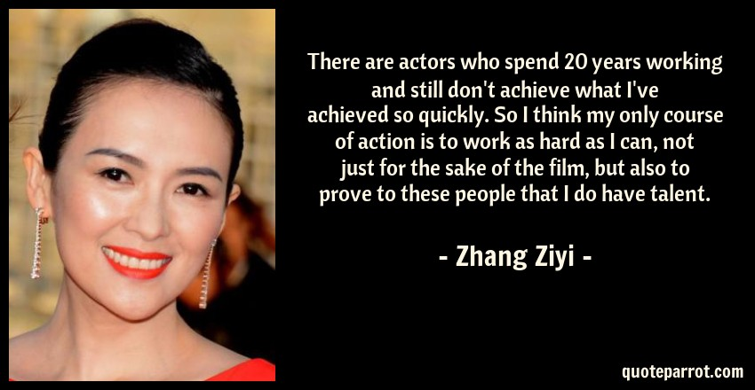 Zhang Ziyi Quote: There are actors who spend 20 years working and still don't achieve what I've achieved so quickly. So I think my only course of action is to work as hard as I can, not just for the sake of the film, but also to prove to these people that I do have talent.