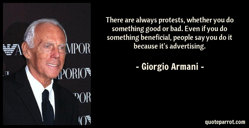 Giorgio Armani Quote: There are always protests, whether you do something good or bad. Even if you do something beneficial, people say you do it because it's advertising.