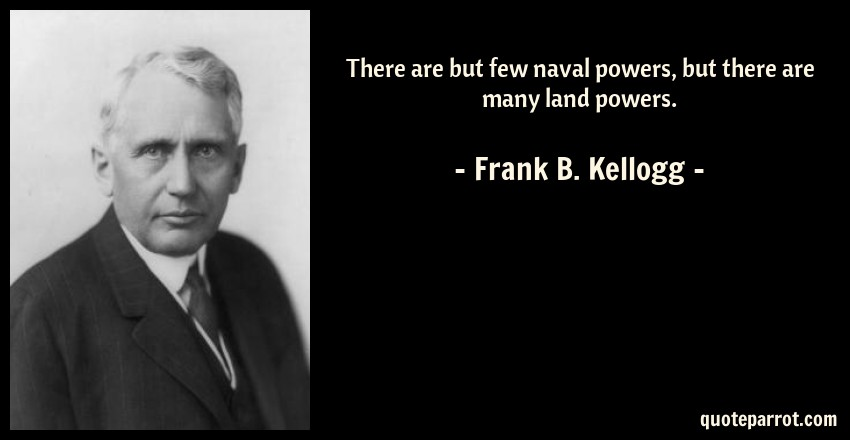 Frank B. Kellogg Quote: There are but few naval powers, but there are many land powers.
