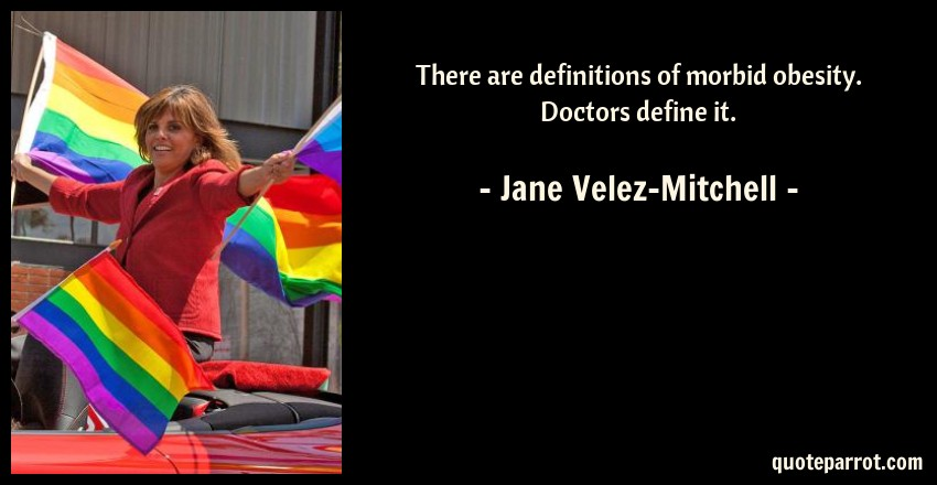 Jane Velez-Mitchell Quote: There are definitions of morbid obesity. Doctors define it.