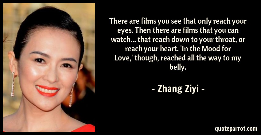 Zhang Ziyi Quote: There are films you see that only reach your eyes. Then there are films that you can watch... that reach down to your throat, or reach your heart. 'In the Mood for Love,' though, reached all the way to my belly.
