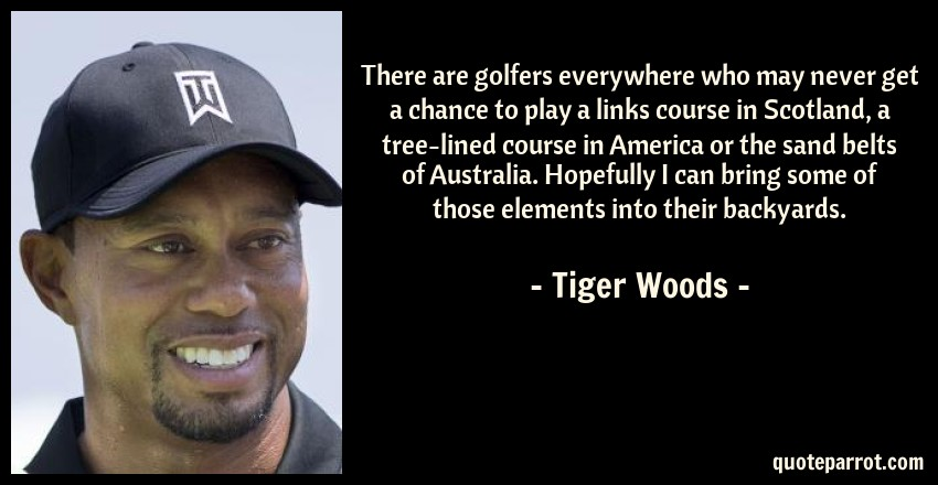 Tiger Woods Quote: There are golfers everywhere who may never get a chance to play a links course in Scotland, a tree-lined course in America or the sand belts of Australia. Hopefully I can bring some of those elements into their backyards.