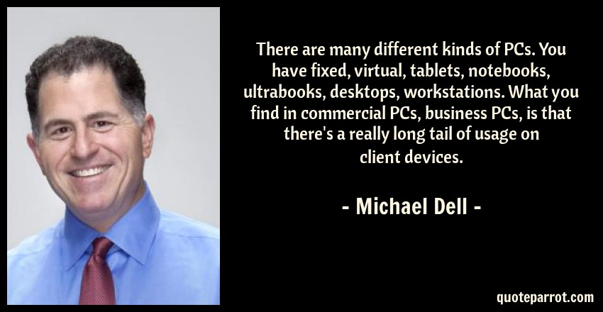 Michael Dell Quote: There are many different kinds of PCs. You have fixed, virtual, tablets, notebooks, ultrabooks, desktops, workstations. What you find in commercial PCs, business PCs, is that there's a really long tail of usage on client devices.
