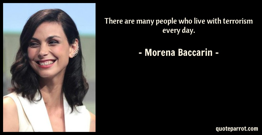 Morena Baccarin Quote: There are many people who live with terrorism every day.