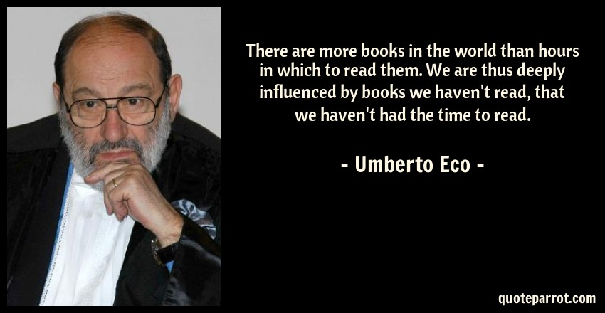 Umberto Eco Quote: There are more books in the world than hours in which to read them. We are thus deeply influenced by books we haven't read, that we haven't had the time to read.