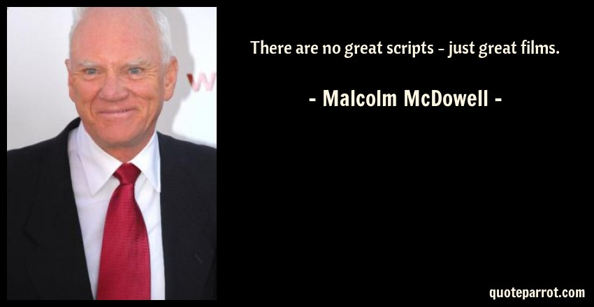 Malcolm McDowell Quote: There are no great scripts - just great films.