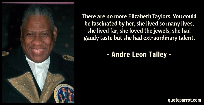 Andre Leon Talley Quote: There are no more Elizabeth Taylors. You could be fascinated by her, she lived so many lives, she lived far, she loved the jewels; she had gaudy taste but she had extraordinary talent.