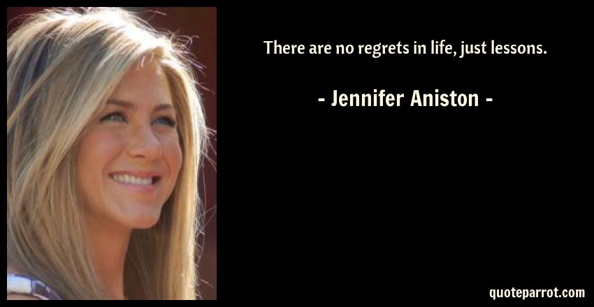 Jennifer Aniston Quote: There are no regrets in life, just lessons.