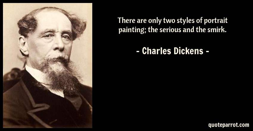 Charles Dickens Quote: There are only two styles of portrait painting; the serious and the smirk.